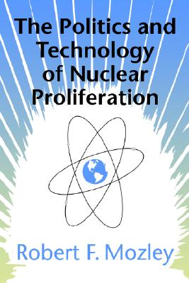 The Politics and Technology of Nuclear Proliferation By Mozley, Robert Fred